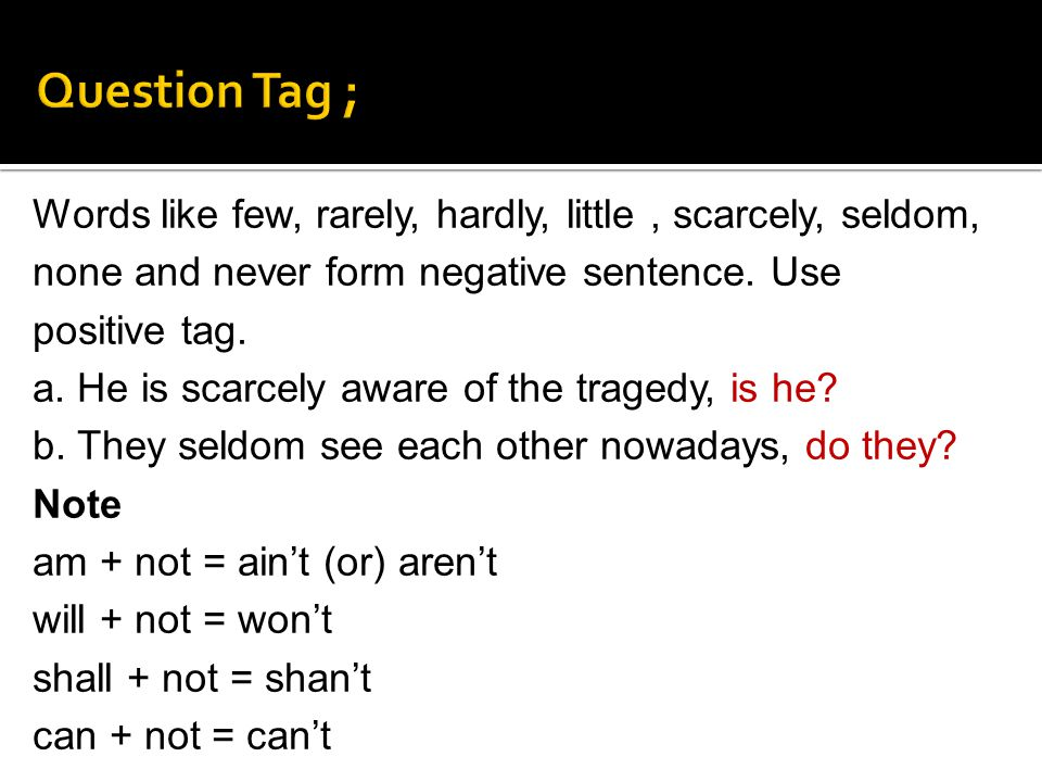 Question Tag ; Words like few, rarely, hardly, little , scarcely, seldom, none and never form negative sentence. Use positive tag.