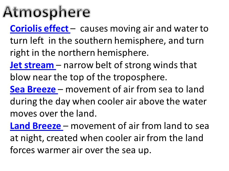 Atmosphere Coriolis effect – causes moving air and water to turn left in the southern hemisphere, and turn right in the northern hemisphere.
