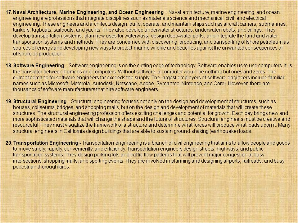 Naval Architecture, Marine Engineering, and Ocean Engineering - Naval architecture, marine engineering, and ocean engineering are professions that integrate disciplines such as materials science and mechanical, civil, and electrical engineering. These engineers and architects design, build, operate, and maintain ships such as aircraft carriers, submarines, tankers, tugboats, sailboats, and yachts. They also develop underwater structures, underwater robots, and oil rigs. They develop transportation systems, plan new uses for waterways, design deep-water ports, and integrate the land and water transportation systems and methods. They are concerned with discovering, producing, and transporting offshore petroleum as sources of energy and developing new ways to protect marine wildlife and beaches against the unwanted consequences of offshore oil production.