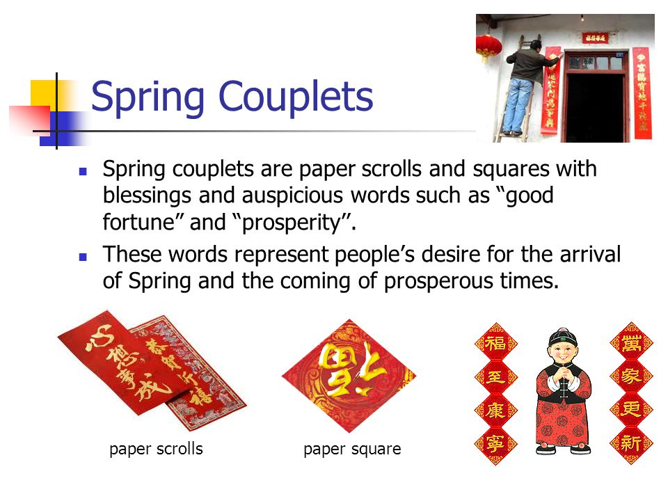 Spring Couplets Spring couplets are paper scrolls and squares with blessings and auspicious words such as good fortune and prosperity''.