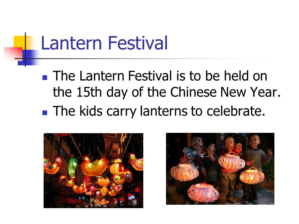 Lantern Festival The Lantern Festival is to be held on the 15th day of the Chinese New Year.