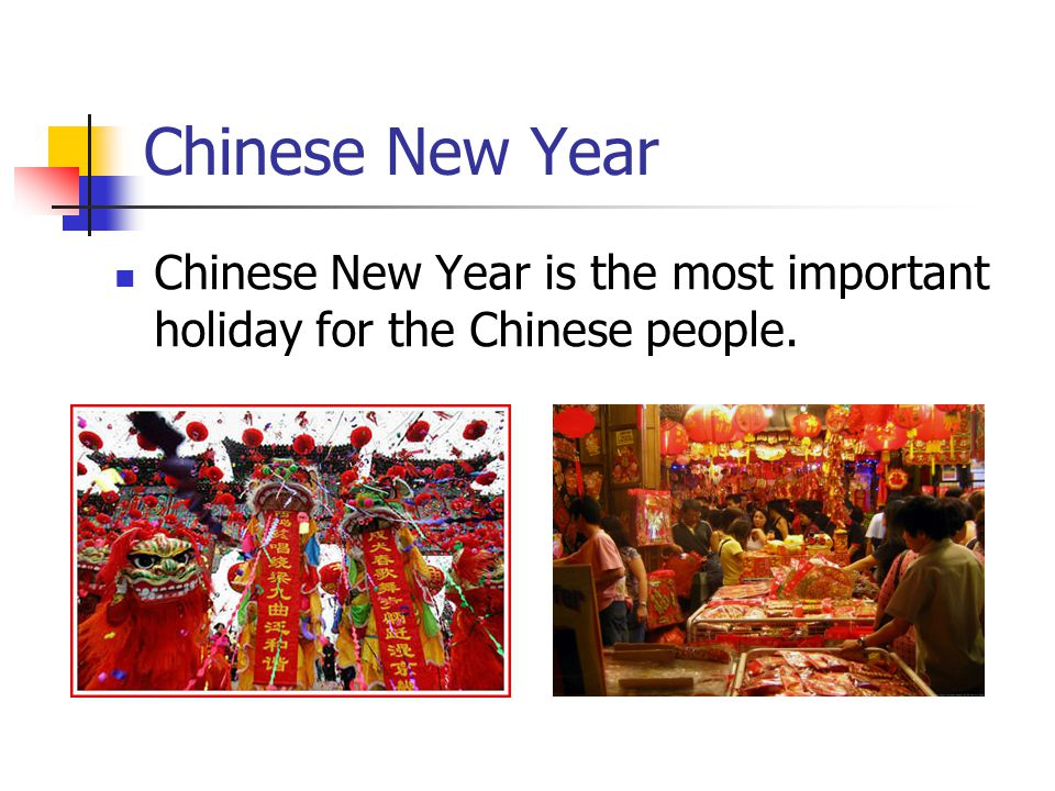Chinese New Year Chinese New Year is the most important holiday for the Chinese people.