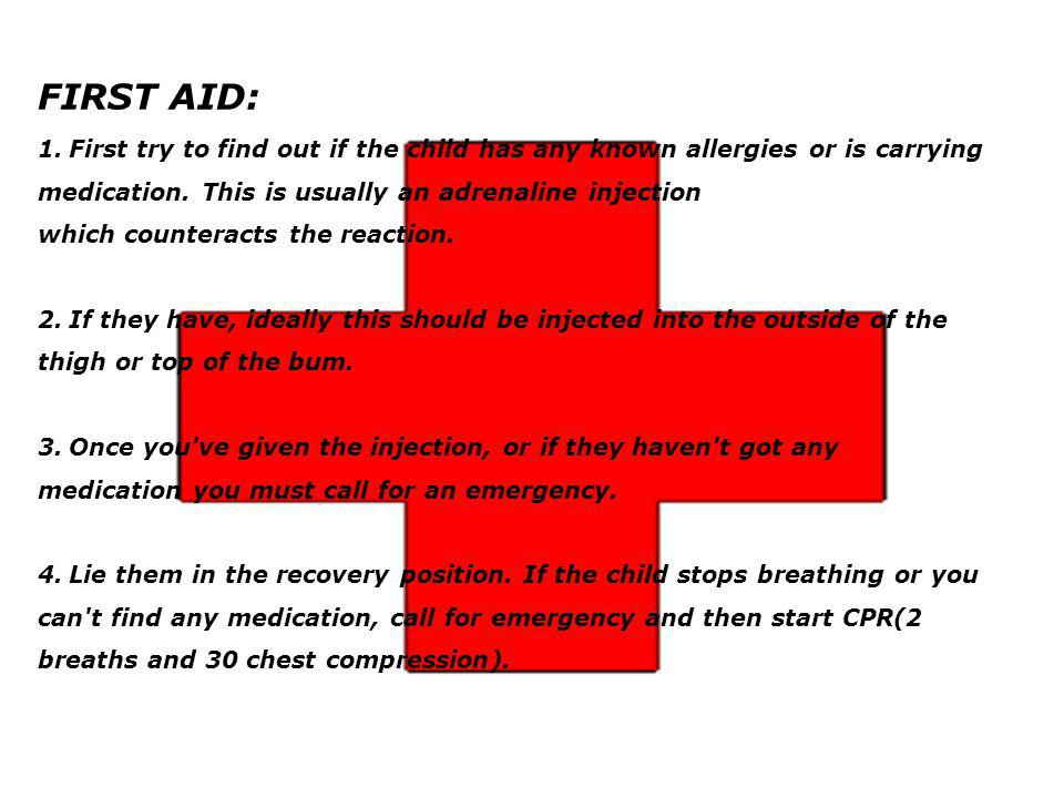 FIRST AID: 1. First try to find out if the child has any known allergies or is carrying medication. This is usually an adrenaline injection