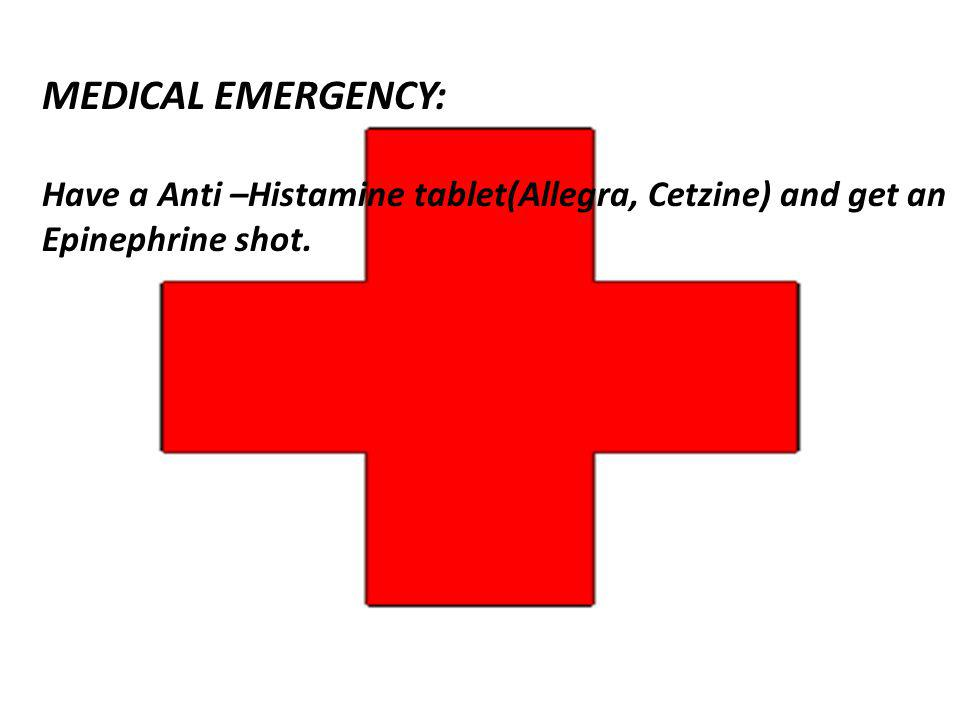 MEDICAL EMERGENCY: Have a Anti –Histamine tablet(Allegra, Cetzine) and get an Epinephrine shot.