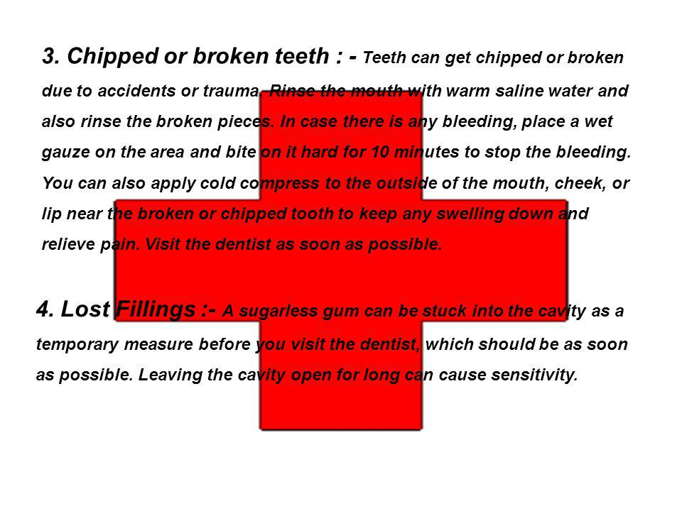 3. Chipped or broken teeth : - Teeth can get chipped or broken due to accidents or trauma. Rinse the mouth with warm saline water and also rinse the broken pieces. In case there is any bleeding, place a wet gauze on the area and bite on it hard for 10 minutes to stop the bleeding. You can also apply cold compress to the outside of the mouth, cheek, or lip near the broken or chipped tooth to keep any swelling down and relieve pain. Visit the dentist as soon as possible.