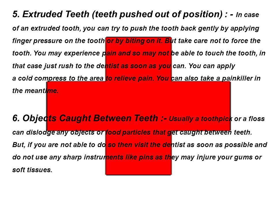 5. Extruded Teeth (teeth pushed out of position) : - In case of an extruded tooth, you can try to push the tooth back gently by applying finger pressure on the tooth or by biting on it. But take care not to force the tooth. You may experience pain and so may not be able to touch the tooth, in that case just rush to the dentist as soon as you can. You can apply a cold compress to the area to relieve pain. You can also take a painkiller in the meantime.