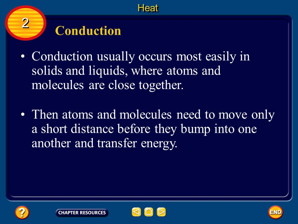 Heat 2. Conduction. Conduction usually occurs most easily in solids and liquids, where atoms and molecules are close together.