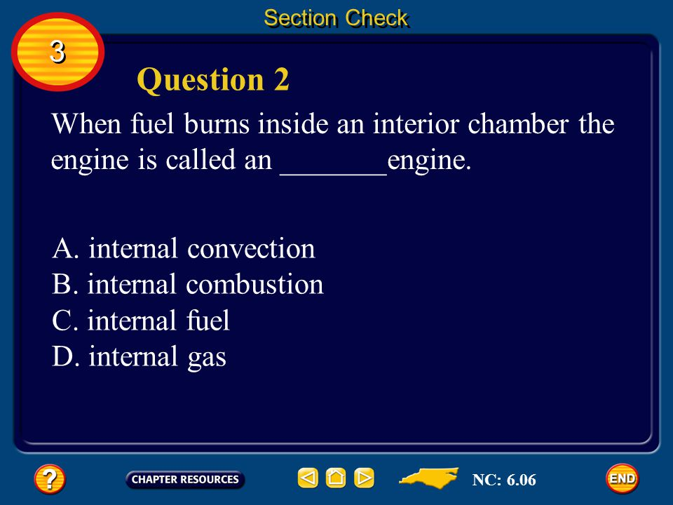 Section Check 3. Question 2. When fuel burns inside an interior chamber the engine is called an _______engine.