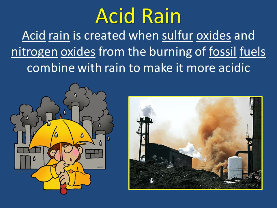 Acid Rain Acid rain is created when sulfur oxides and nitrogen oxides from the burning of fossil fuels combine with rain to make it more acidic.