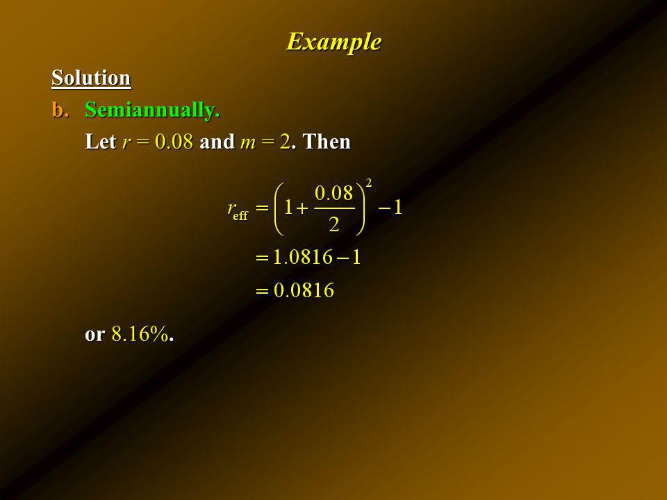 Example Solution Semiannually. Let r = 0.08 and m = 2. Then or 8.16%.