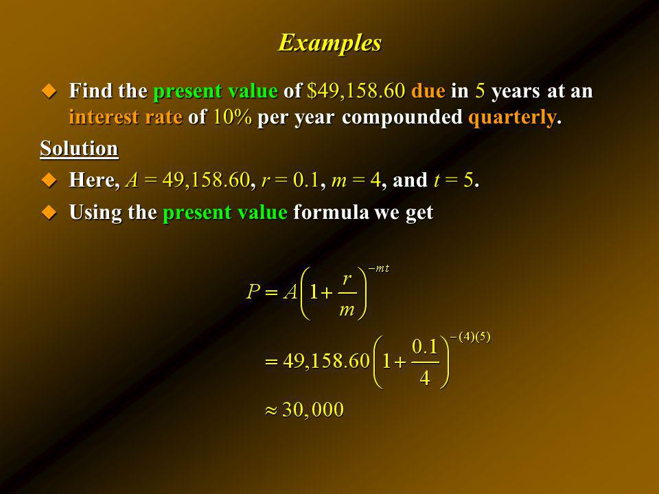 Examples Find the present value of $49,158.60 due in 5 years at an interest rate of 10% per year compounded quarterly.
