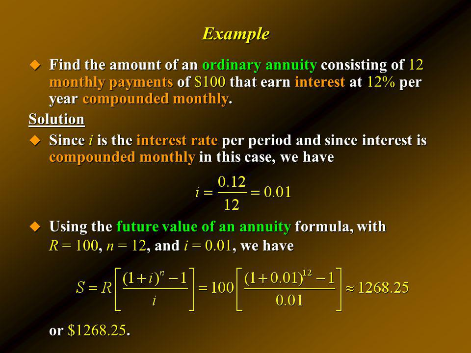 Example Find the amount of an ordinary annuity consisting of 12 monthly payments of $100 that earn interest at 12% per year compounded monthly.