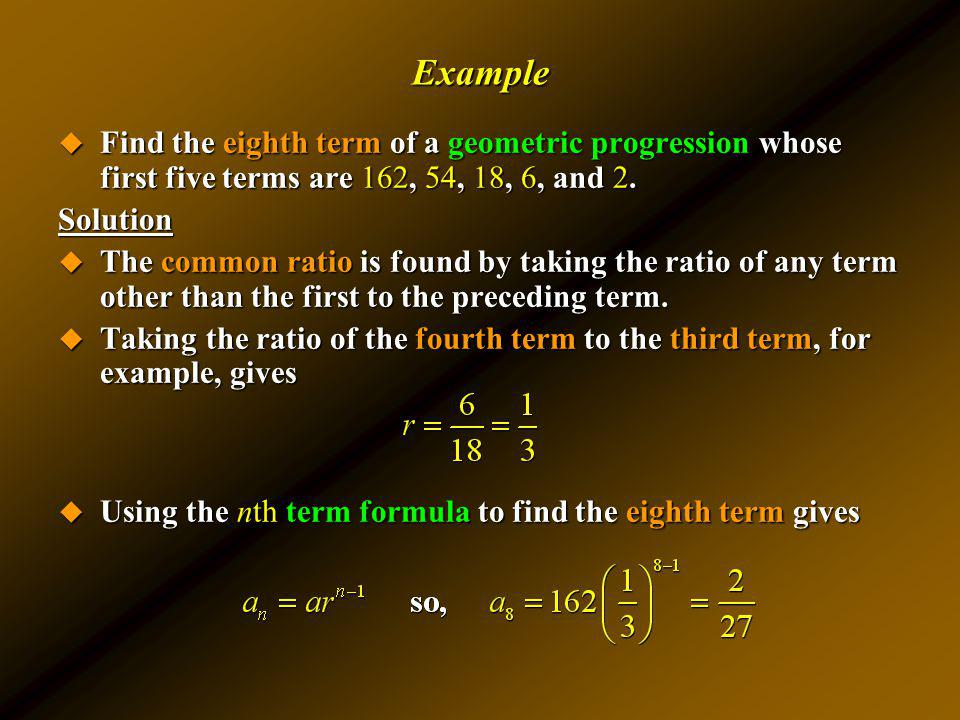 Example Find the eighth term of a geometric progression whose first five terms are 162, 54, 18, 6, and 2.