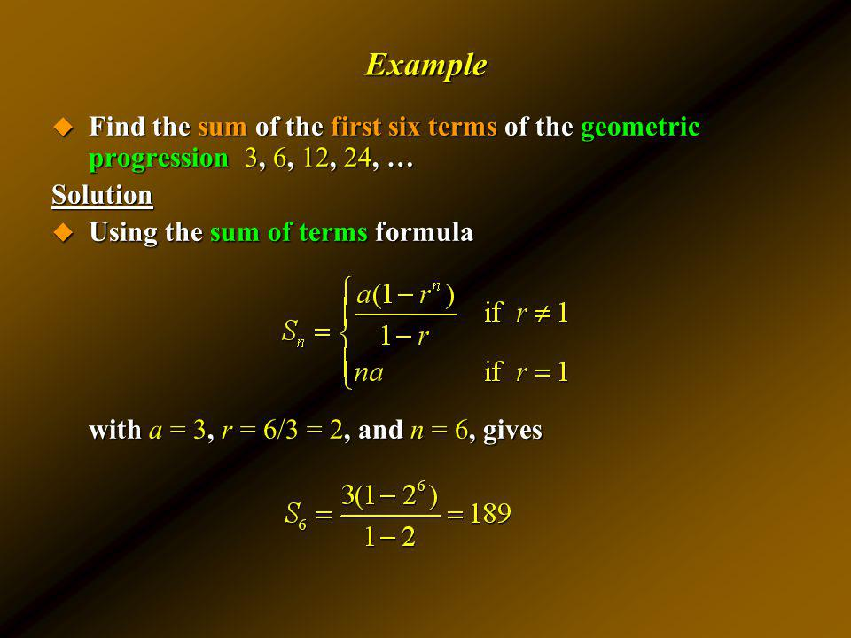 Example Find the sum of the first six terms of the geometric progression 3, 6, 12, 24, … Solution.