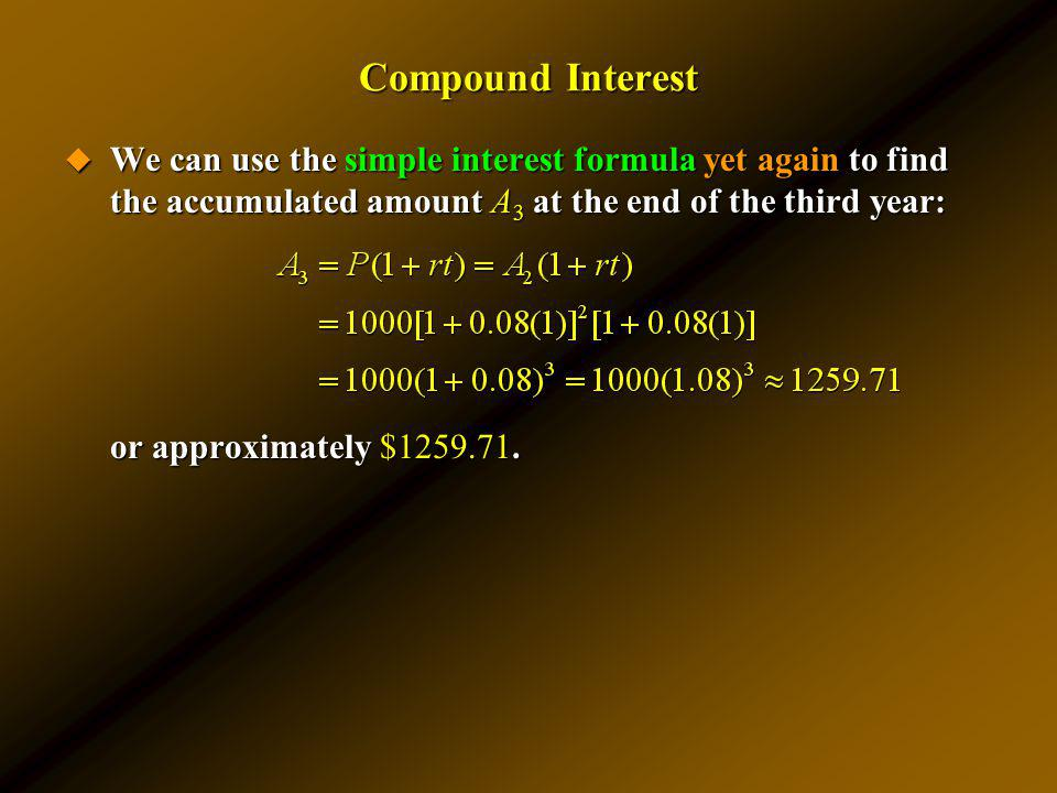 Compound Interest We can use the simple interest formula yet again to find the accumulated amount A3 at the end of the third year: