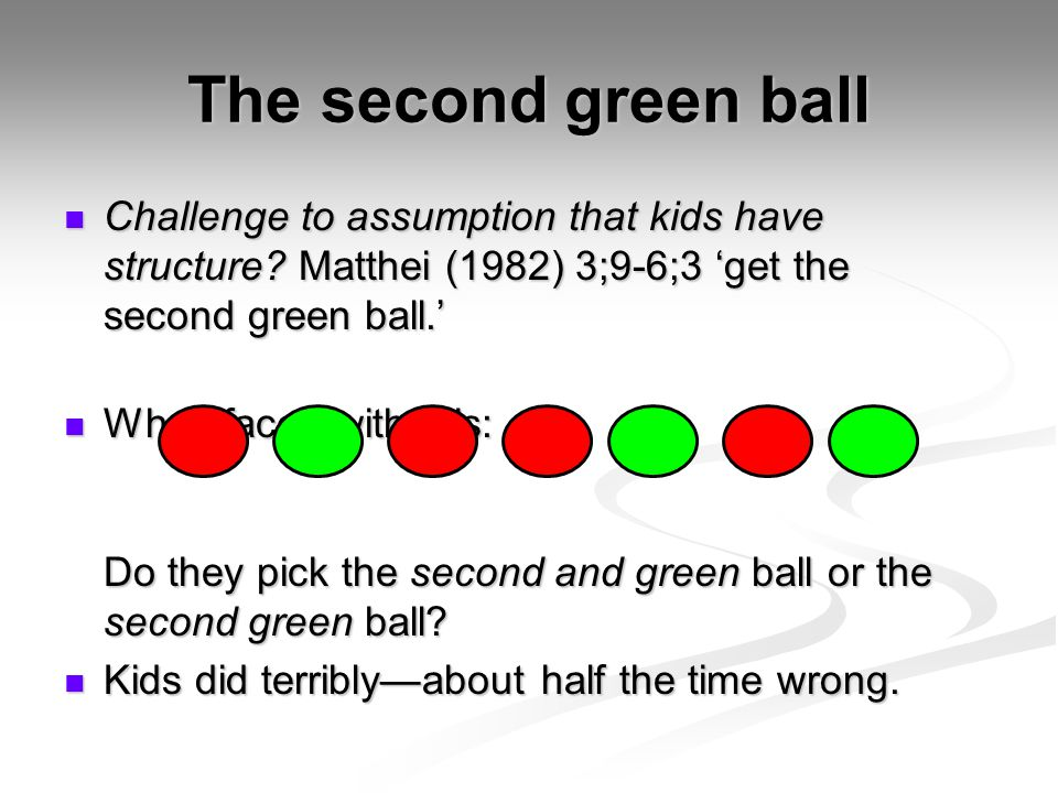 The second green ball Challenge to assumption that kids have structure Matthei (1982) 3;9-6;3 'get the second green ball.'