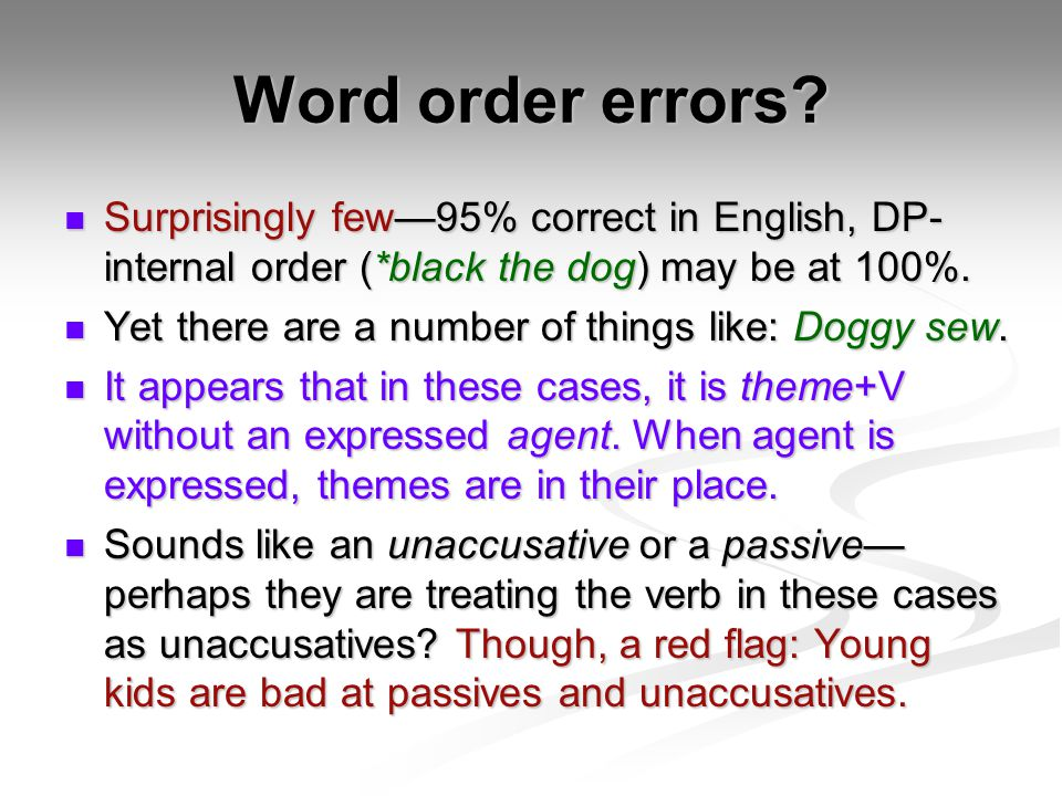 Word order errors Surprisingly few—95% correct in English, DP-internal order (*black the dog) may be at 100%.