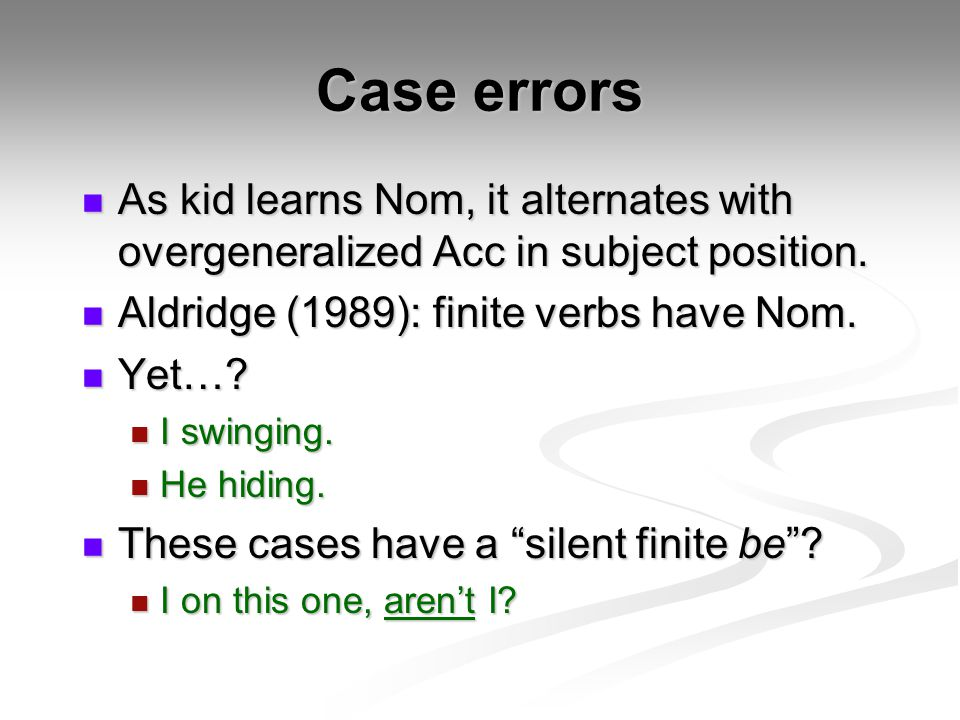 Case errors As kid learns Nom, it alternates with overgeneralized Acc in subject position. Aldridge (1989): finite verbs have Nom.