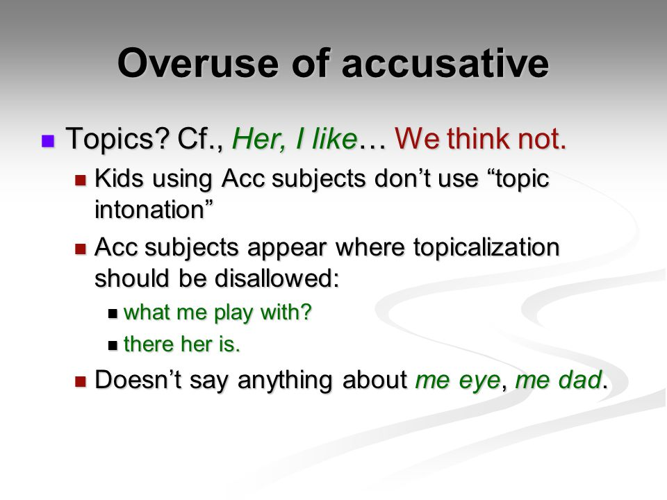 Overuse of accusative Topics Cf., Her, I like… We think not.