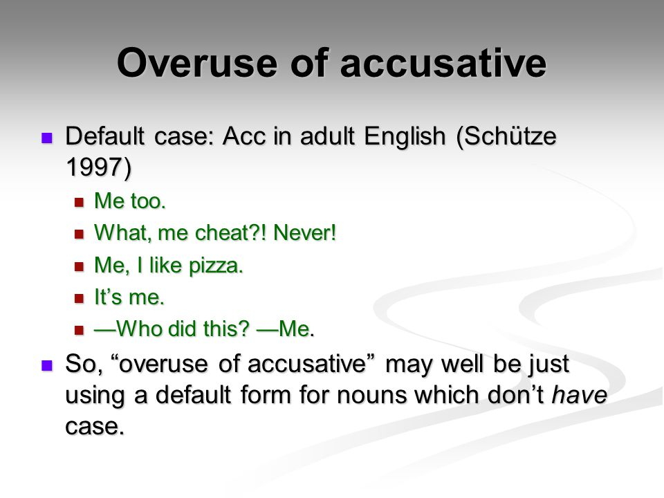 Overuse of accusative Default case: Acc in adult English (Schütze 1997) Me too. What, me cheat ! Never!