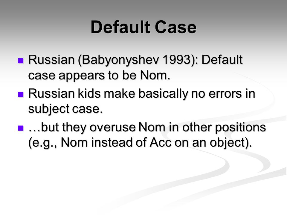Default Case Russian (Babyonyshev 1993): Default case appears to be Nom. Russian kids make basically no errors in subject case.