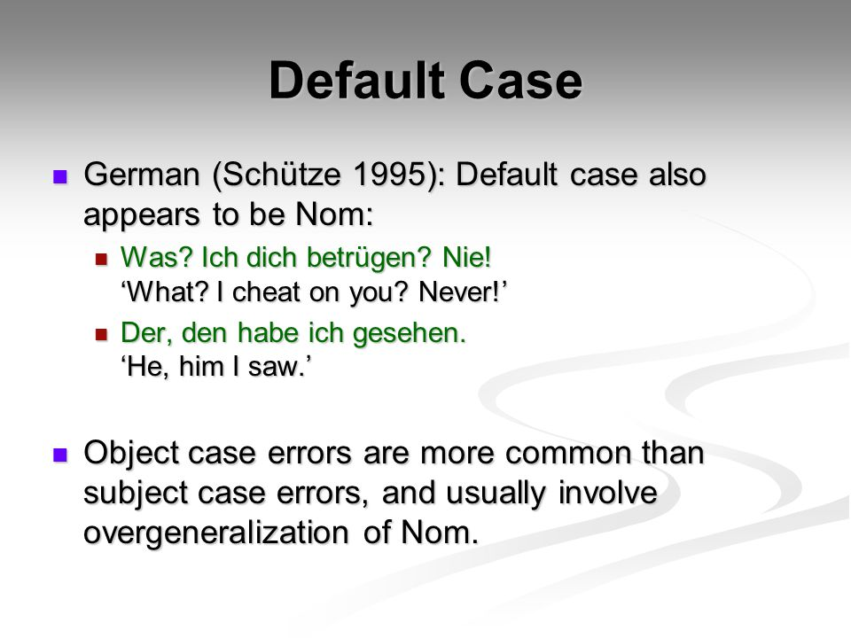 Default Case German (Schütze 1995): Default case also appears to be Nom: Was Ich dich betrügen Nie! 'What I cheat on you Never!'