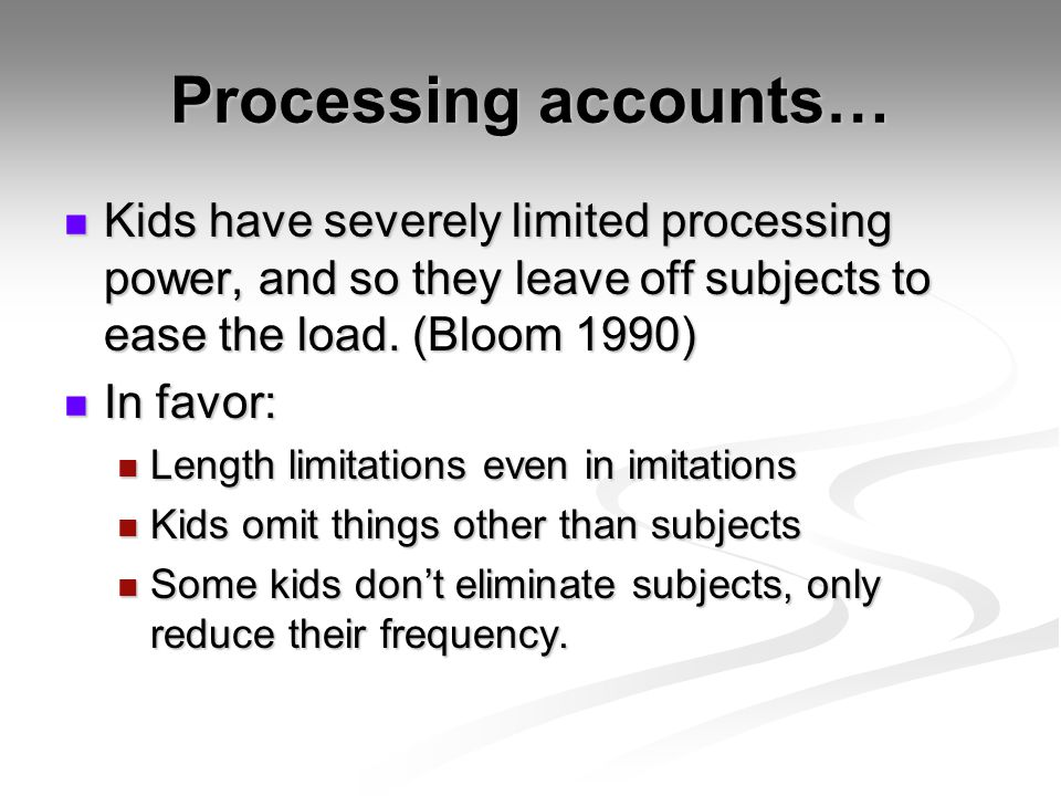 Processing accounts… Kids have severely limited processing power, and so they leave off subjects to ease the load. (Bloom 1990)