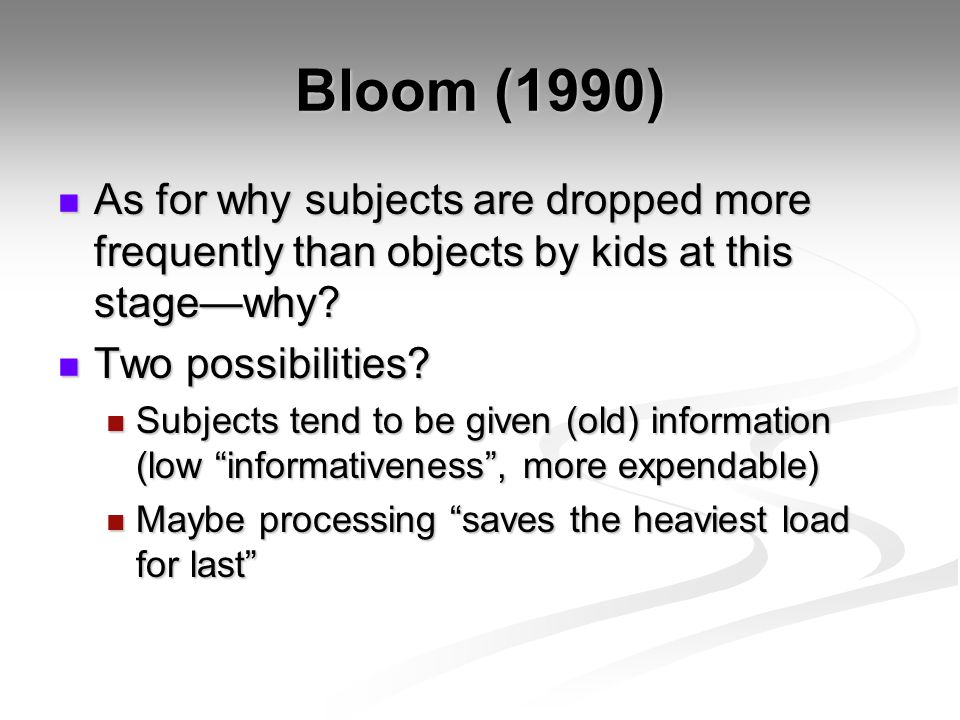 Bloom (1990) As for why subjects are dropped more frequently than objects by kids at this stage—why