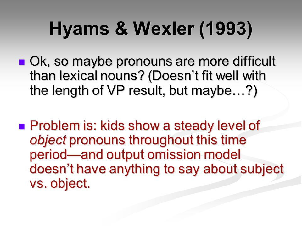 Hyams & Wexler (1993) Ok, so maybe pronouns are more difficult than lexical nouns (Doesn't fit well with the length of VP result, but maybe… )