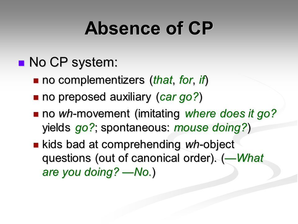 Absence of CP No CP system: no complementizers (that, for, if)