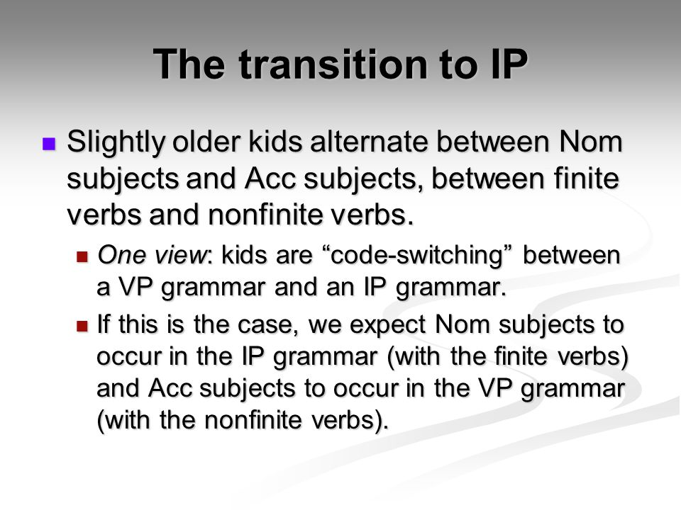 The transition to IP Slightly older kids alternate between Nom subjects and Acc subjects, between finite verbs and nonfinite verbs.
