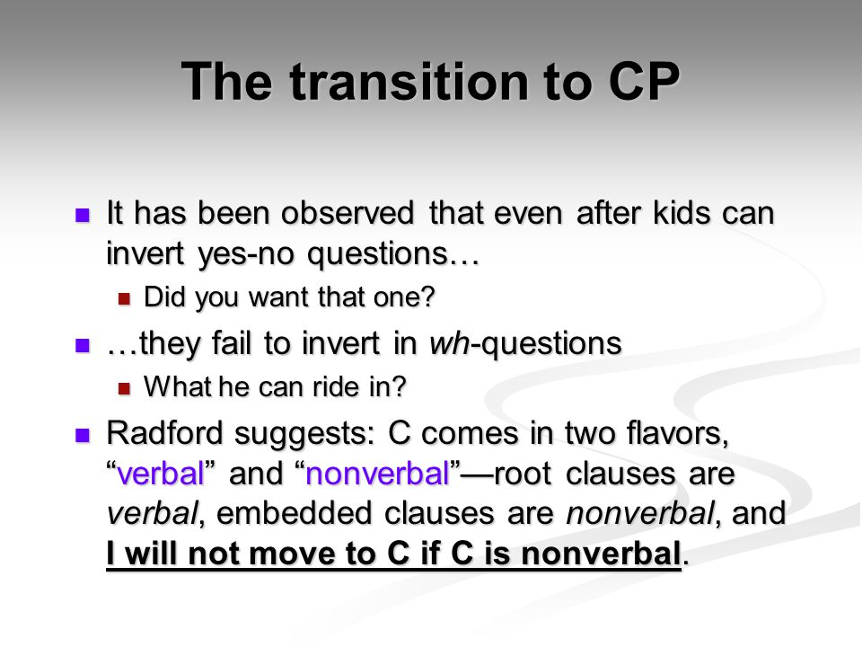 The transition to CP It has been observed that even after kids can invert yes-no questions… Did you want that one