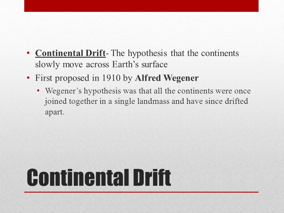 Continental Drift- The hypothesis that the continents slowly move across Earth's surface