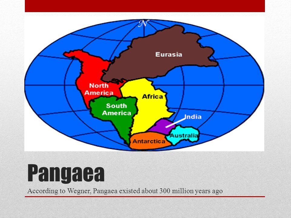 Pangaea According to Wegner, Pangaea existed about 300 million years ago