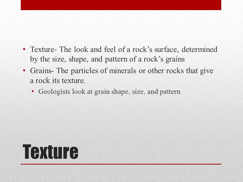 Texture- The look and feel of a rock's surface, determined by the size, shape, and pattern of a rock's grains