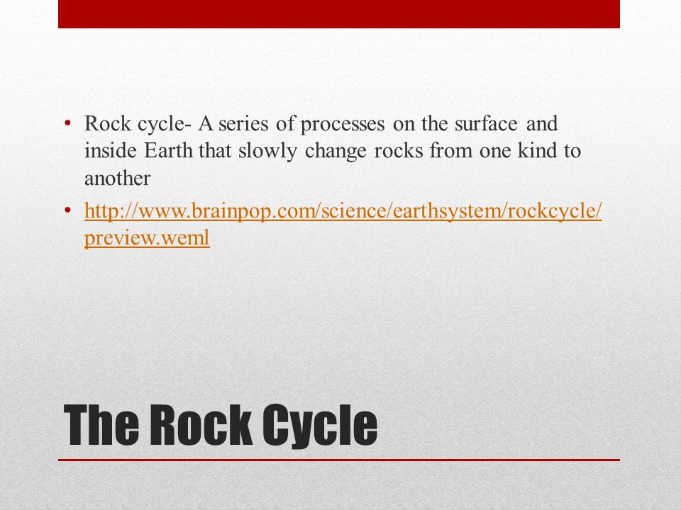 Rock cycle- A series of processes on the surface and inside Earth that slowly change rocks from one kind to another