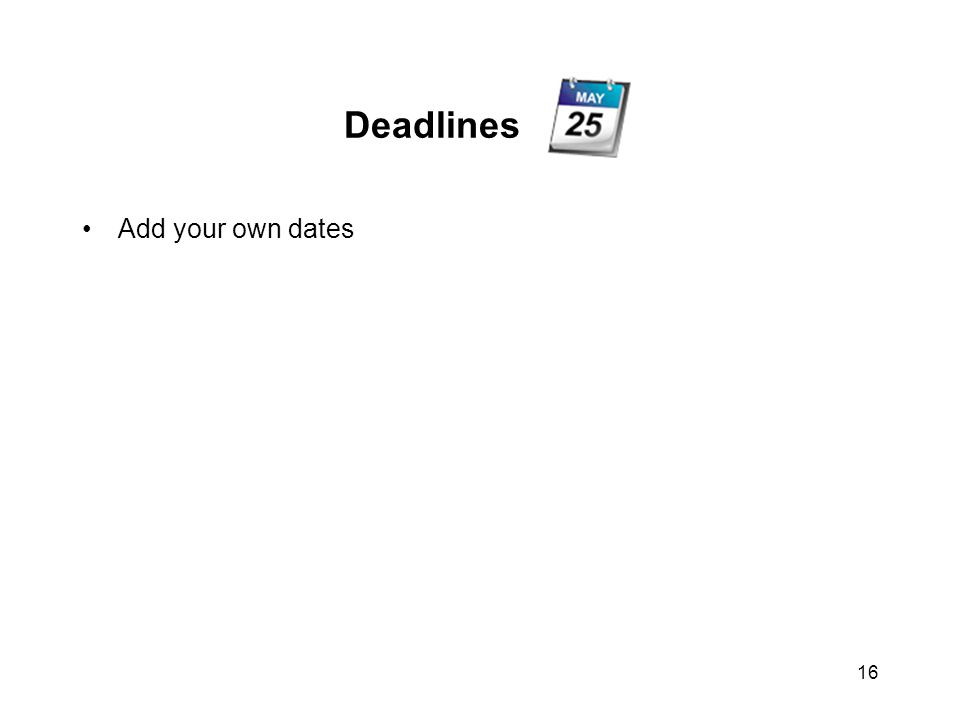 Deadlines Add your own dates