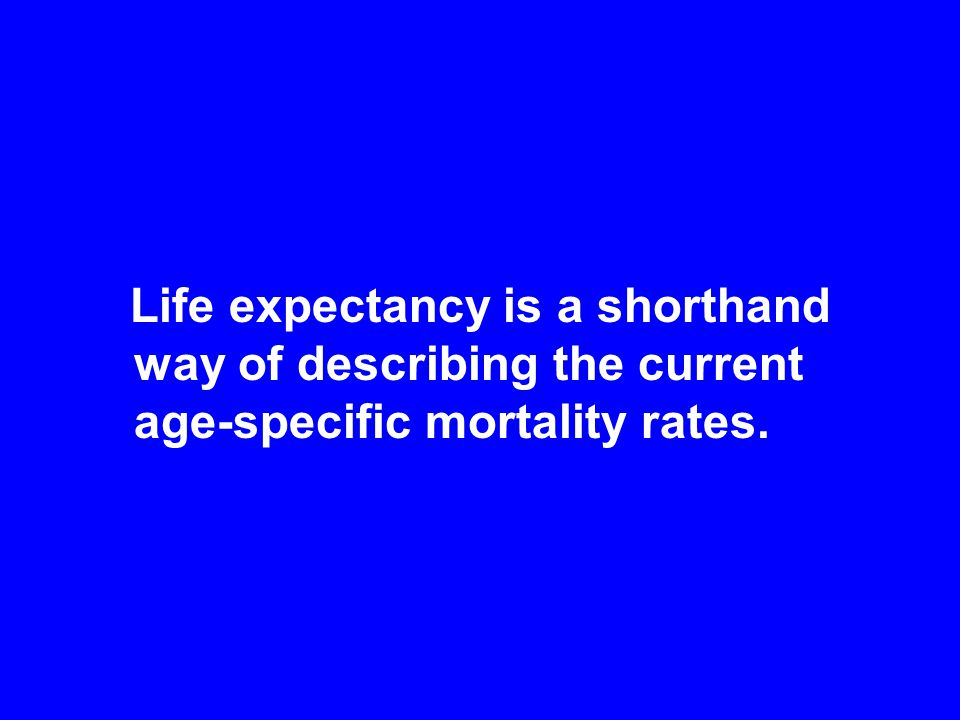 Life expectancy is a shorthand way of describing the current age-specific mortality rates.