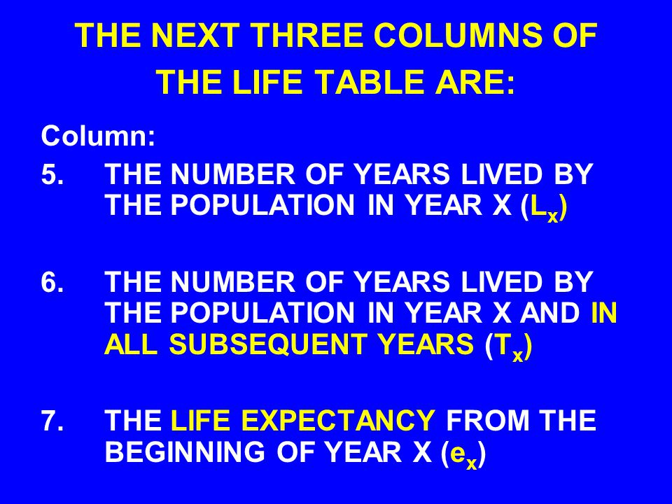 THE NEXT THREE COLUMNS OF THE LIFE TABLE ARE: