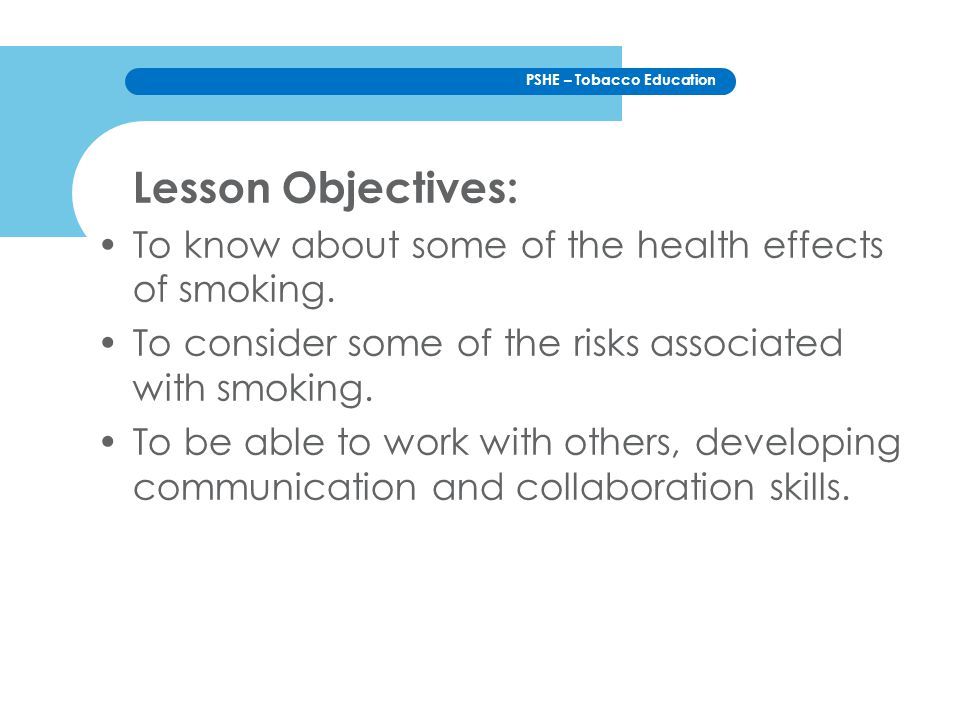 Lesson Objectives: To know about some of the health effects of smoking. To consider some of the risks associated with smoking.