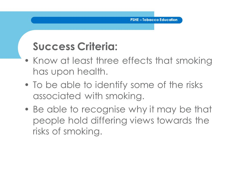 Success Criteria: Know at least three effects that smoking has upon health. To be able to identify some of the risks associated with smoking.