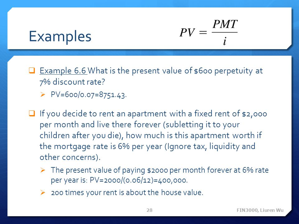 Examples Example 6.6 What is the present value of $600 perpetuity at 7% discount rate PV=600/0.07=8751.43.