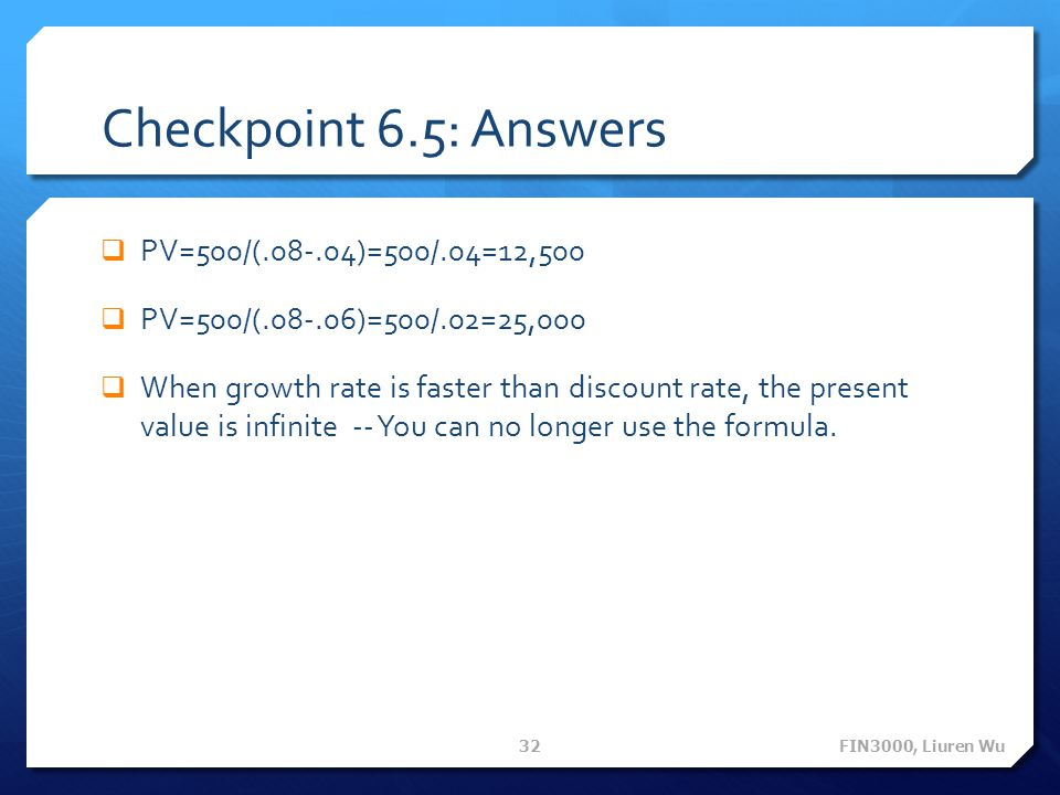 Checkpoint 6.5: Answers PV=500/(.08-.04)=500/.04=12,500