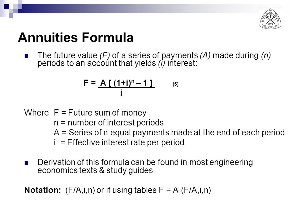 Annuities Formula The future value (F) of a series of payments (A) made during (n) periods to an account that yields (i) interest: