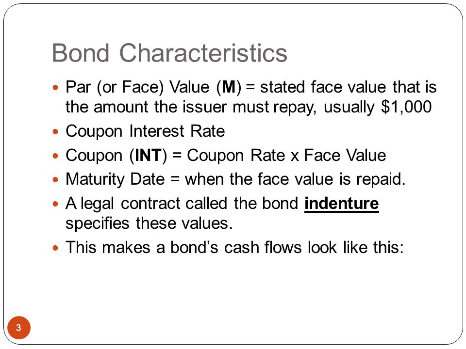 Bond Characteristics Par (or Face) Value (M) = stated face value that is the amount the issuer must repay, usually $1,000.