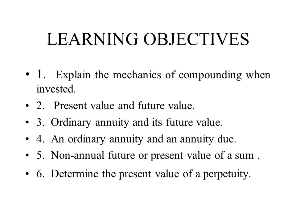 LEARNING OBJECTIVES 1. Explain the mechanics of compounding when invested. 2. Present value and future value.