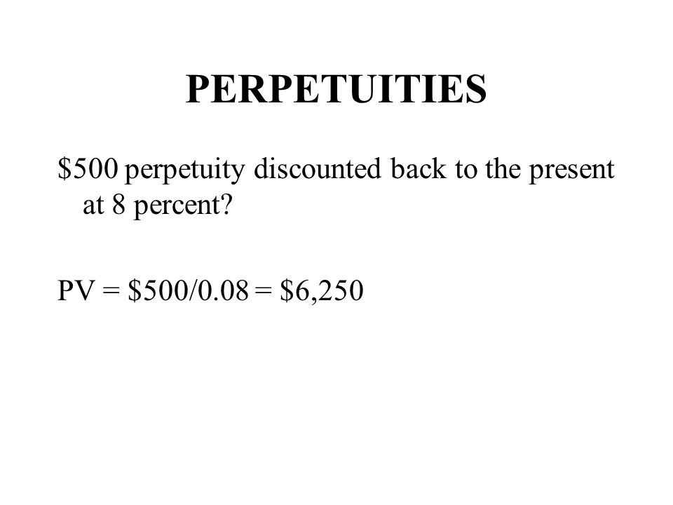PERPETUITIES $500 perpetuity discounted back to the present at 8 percent PV = $500/0.08 = $6,250