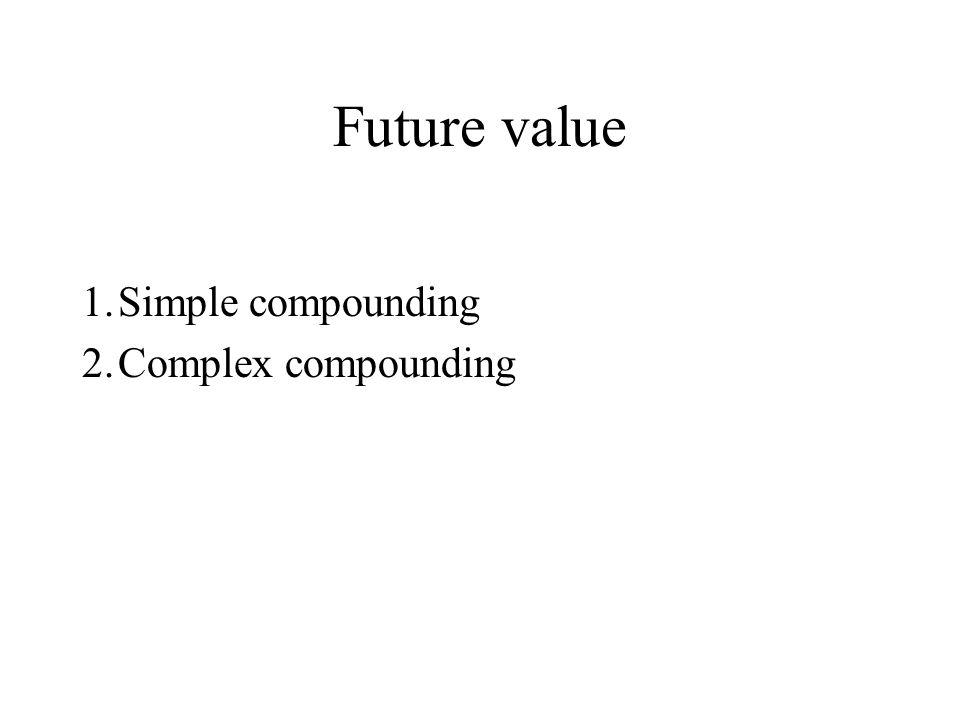 Future value 1. Simple compounding 2. Complex compounding