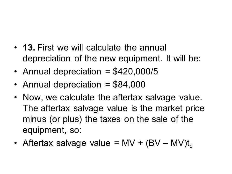 13. First we will calculate the annual depreciation of the new equipment. It will be:
