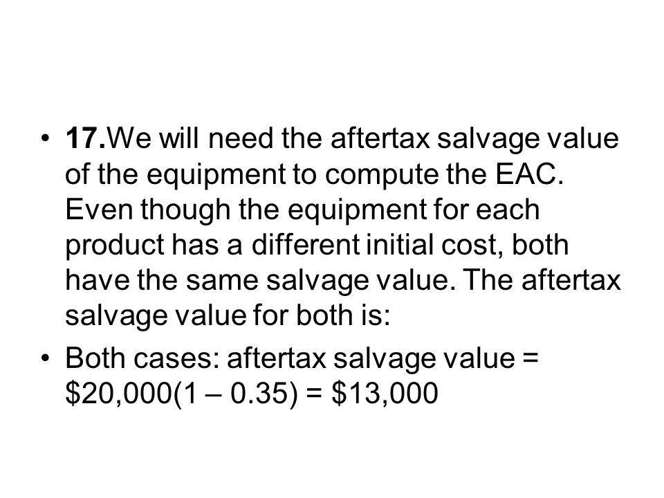 17. We will need the aftertax salvage value of the equipment to compute the EAC. Even though the equipment for each product has a different initial cost, both have the same salvage value. The aftertax salvage value for both is: